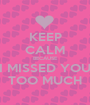 KEEP CALM BECAUSE I MISSED YOU TOO MUCH - Personalised Poster A1 size