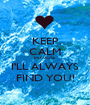 KEEP CALM BECAUSE I'LL ALWAYS FIND YOU! - Personalised Poster A1 size