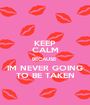 KEEP CALM BECAUSE  IM NEVER GOING TO BE TAKEN - Personalised Poster A1 size