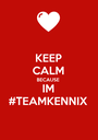 KEEP CALM BECAUSE IM #TEAMKENNIX - Personalised Poster A1 size