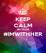 KEEP CALM BECAUSE #IMWITHHER  - Personalised Poster A1 size