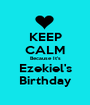 KEEP CALM Because It's Ezekiel's Birthday - Personalised Poster A1 size