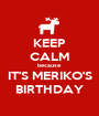 KEEP CALM because IT'S MERIKO'S BIRTHDAY - Personalised Poster A1 size