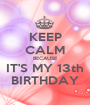 KEEP CALM BECAUSE  IT'S MY 13th  BIRTHDAY - Personalised Poster A1 size