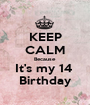KEEP CALM Because It's my 14  Birthday - Personalised Poster A1 size