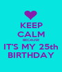 KEEP CALM BECAUSE IT'S MY 25th BIRTHDAY - Personalised Poster A1 size