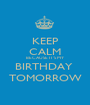 KEEP CALM BECAUSE IT'S MY BIRTHDAY  TOMORROW - Personalised Poster A1 size