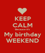 KEEP CALM Because it's My birthday WEEKEND - Personalised Poster A1 size