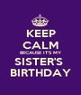 KEEP CALM BECAUSE IT'S MY SISTER'S  BIRTHDAY - Personalised Poster A1 size
