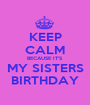 KEEP CALM BECAUSE IT'S  MY SISTERS BIRTHDAY - Personalised Poster A1 size