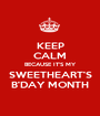 KEEP CALM BECAUSE IT'S MY SWEETHEART'S B'DAY MONTH - Personalised Poster A1 size