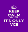 KEEP CALM BECAUSE IT'S ONLY VCE - Personalised Poster A1 size
