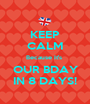KEEP CALM Because It's  OUR BDAY IN 8 DAYS! - Personalised Poster A1 size