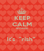 """KEEP CALM BECAUSE  It's  """"rish""""  - Personalised Poster A1 size"""