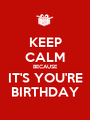 KEEP CALM BECAUSE IT'S YOU'RE BIRTHDAY - Personalised Poster A1 size