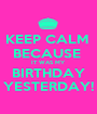KEEP CALM  BECAUSE  IT WAS MY  BIRTHDAY YESTERDAY! - Personalised Poster A1 size