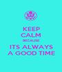 KEEP CALM BECAUSE ITS ALWAYS A GOOD TIME - Personalised Poster A1 size