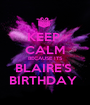 KEEP  CALM BECAUSE ITS BLAIRE'S  BIRTHDAY  - Personalised Poster A1 size