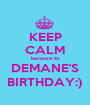 KEEP CALM because its DEMANE'S BIRTHDAY:) - Personalised Poster A1 size