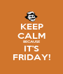 KEEP CALM BECAUSE IT'S FRIDAY! - Personalised Poster A1 size