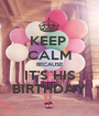 KEEP  CALM BECAUSE IT'S HIS BIRTHDAY - Personalised Poster A1 size