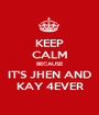 KEEP CALM BECAUSE IT'S JHEN AND KAY 4EVER - Personalised Poster A1 size
