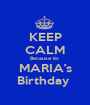 KEEP CALM Because its  MARIA's Birthday  - Personalised Poster A1 size