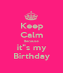 "Keep Calm Because it""s my Birthday - Personalised Poster A1 size"
