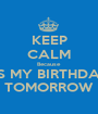 KEEP CALM Because ITS MY BIRTHDAY  TOMORROW - Personalised Poster A1 size