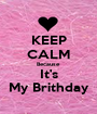 KEEP CALM Because It's My Brithday - Personalised Poster A1 size