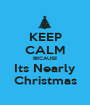KEEP CALM BECAUSE Its Nearly Christmas - Personalised Poster A1 size
