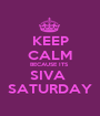 KEEP CALM BECAUSE ITS  SIVA  SATURDAY - Personalised Poster A1 size