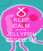 KEEP CALM BECAUSE JELLYFISH BESIDE ME - Personalised Poster A1 size