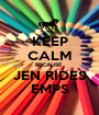 KEEP CALM BECAUSE  JEN RIDES EMPS - Personalised Poster A1 size