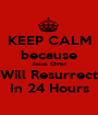 KEEP CALM because Jesus Christ Will Resurrect In 24 Hours - Personalised Poster A1 size