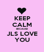 KEEP CALM BECAUSE JLS LOVE YOU - Personalised Poster A1 size
