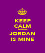 KEEP CALM because JORDAN IS MINE - Personalised Poster A1 size