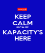KEEP CALM BECAUSE KAPACITY'S HERE - Personalised Poster A1 size