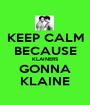 KEEP CALM BECAUSE KLAINERS GONNA KLAINE - Personalised Poster A1 size