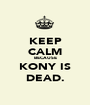 KEEP CALM BECAUSE KONY IS DEAD. - Personalised Poster A1 size