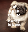 KEEP CALM Because  Kurby Is best - Personalised Poster A1 size