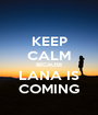 KEEP CALM BECAUSE LANA IS COMING - Personalised Poster A1 size