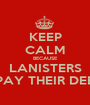 KEEP CALM BECAUSE LANISTERS REPAY THEIR DEBTS - Personalised Poster A1 size