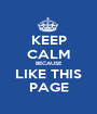 KEEP CALM BECAUSE LIKE THIS PAGE - Personalised Poster A1 size
