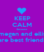 KEEP CALM Because  megan and eilis are best friends - Personalised Poster A1 size