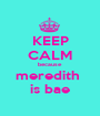 KEEP CALM because  meredith  is bae - Personalised Poster A1 size