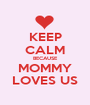 KEEP CALM BECAUSE MOMMY LOVES US - Personalised Poster A1 size