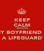 KEEP CALM BECAUSE MY BOYFRIEND IS A LIFEGUARD - Personalised Poster A1 size