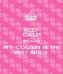 KEEP CALM BECAUSE MY COUSIN IS THE BEST BRIDE  - Personalised Poster A1 size
