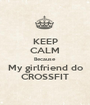 KEEP CALM Because My girlfriend do CROSSFIT - Personalised Poster A1 size